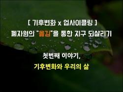 [서울시자원봉사센터] 기후변화x업사이클링 연재 - 1. 기후변화와 우리의 삶