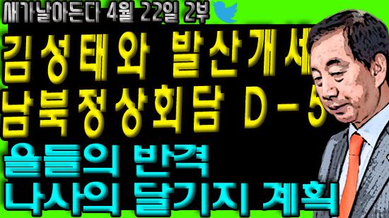김성태와 발산개세/ 남북정상회담 D-5/ 을들의 반격/ 나사의 달기지 계획 등/새가날아든다 4월 22일 2부