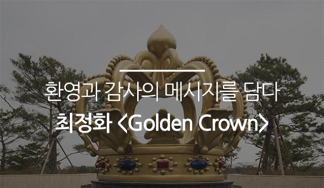 환영과 감사의 메시지를 담다 최정화 <Golden Crown>