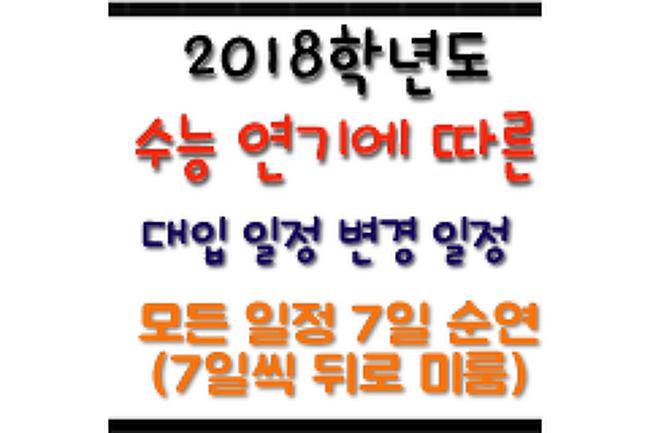 → 2018학년도 대입전형 일정 7일 순연(모든 일정 7일씩 미룸)