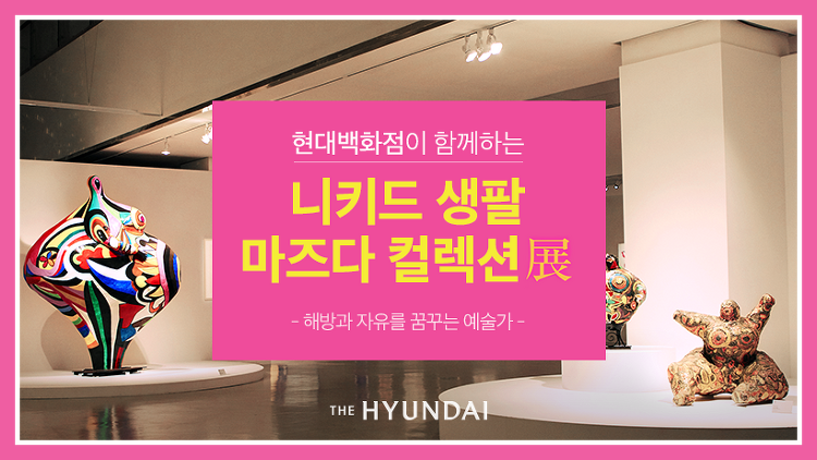 [현대백화점이 함께하는 전시 탐방] 예술의전당 <니키 드 생팔 - 마즈다 컬렉션> 展