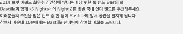 2014 브릿 어워드 최우수 신인상에 빛나는 가장 핫한 록 밴드 Bastiile! Bastille과 함께 <5 Nights> 의 Night 2를 빛낼 국내 인디 밴드를 추천해주세요. 여러분들의 추천을 받은 밴드 중 한 팀이 Bastille에 앞서 공연을 펼치게 됩니다. 참여자 가운데 10분에게는 Bastille 팬미팅에 참여할 기회를 드립니다.