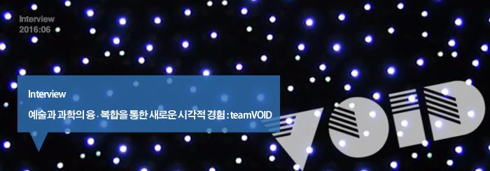 예술과 과학의 융·복합을 통한 새로운 시각적 경험 : teamVOID _interview